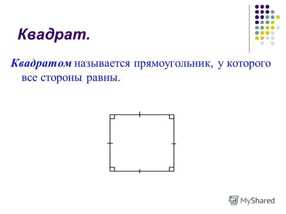 Квадрат. Квадратом называется прямоугольник, у которого все стороны равны.