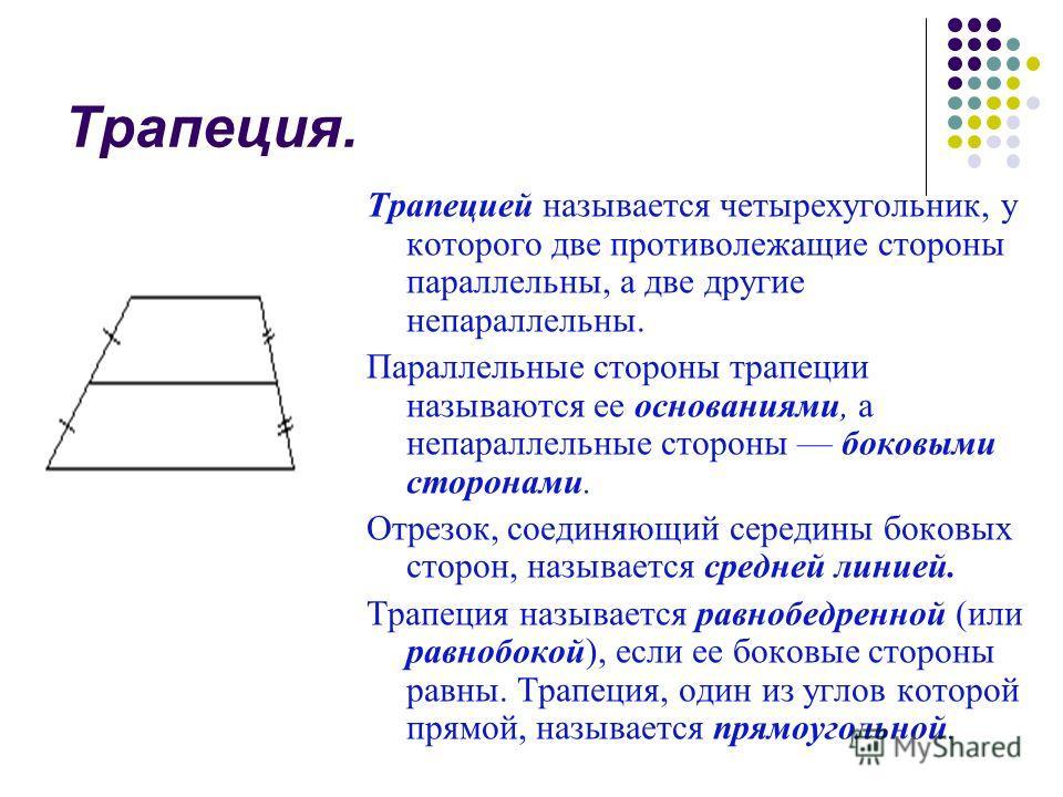 Трапеция. Трапецией называется четырехугольник, у которого две противолежащие стороны параллельны, а две другие непараллельны. Параллельные стороны трапеции называются ее основаниями, а непараллельные стороны боковыми сторонами. Отрезок, соединяющий