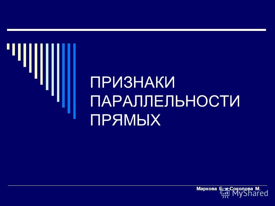 ПРИЗНАКИ ПАРАЛЛЕЛЬНОСТИ ПРЯМЫХ Маркова Е. и Соколова М.
