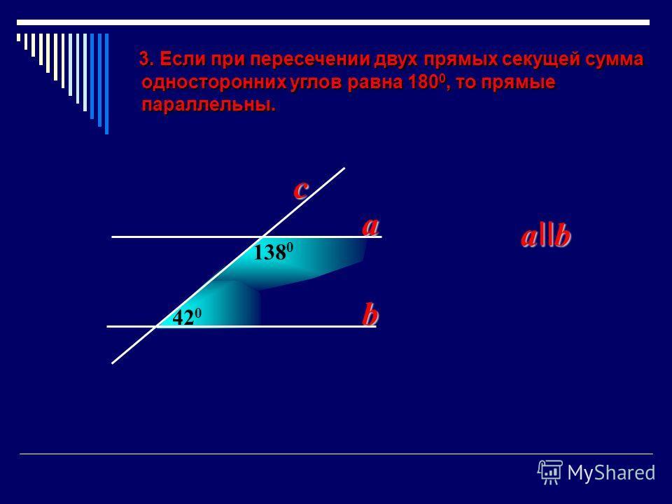 3. Если при пересечении двух прямых секущей сумма 3. Если при пересечении двух прямых секущей сумма односторонних углов равна 180 0, то прямые односторонних углов равна 180 0, то прямые параллельны. параллельны. 420420 138 0 a b a II b c