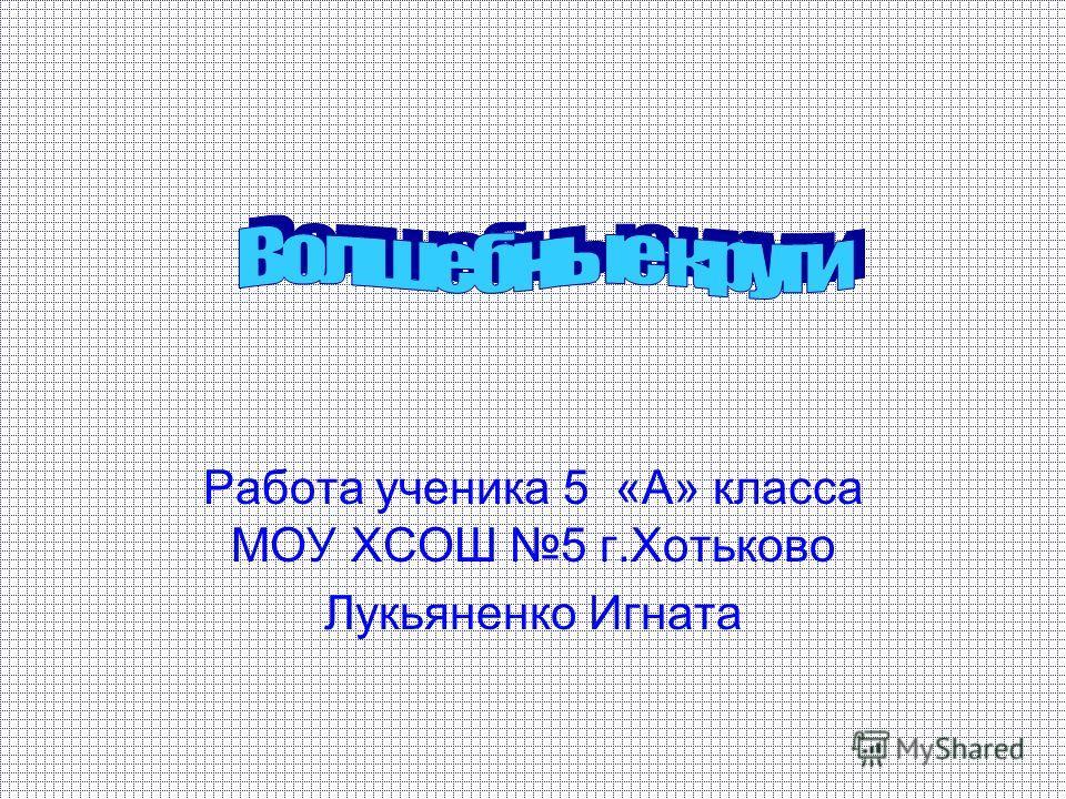 Работа ученика 5 «А» класса МОУ ХСОШ 5 г.Хотьково Лукьяненко Игната