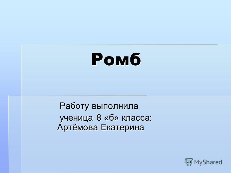 Ромб Работу выполнила Работу выполнила ученица 8 «б» класса: Артёмова Екатерина ученица 8 «б» класса: Артёмова Екатерина