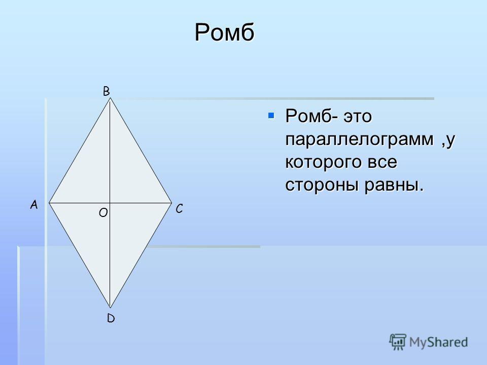 Ромб Ромб Ромб- это параллелограмм,у которого все стороны равны. Ромб- это параллелограмм,у которого все стороны равны. A C О B D
