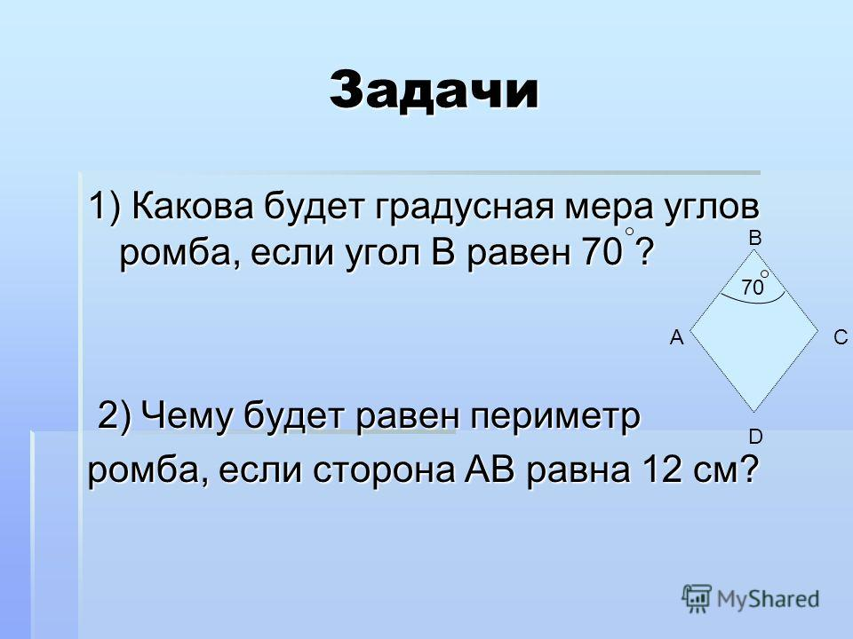 Задачи Задачи 1) Какова будет градусная мера углов ромба, если угол B равен 70 ? 2) Чему будет равен периметр ромба, если сторона АB равна 12 см? D А В С 70