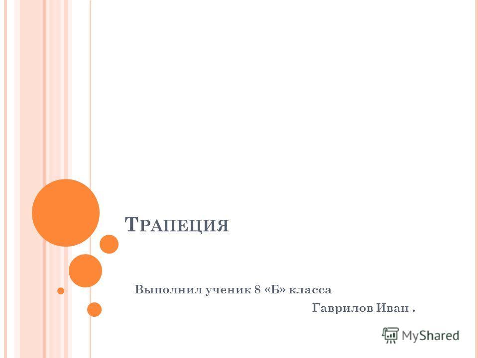Т РАПЕЦИЯ Выполнил ученик 8 «Б» класса Гаврилов Иван.