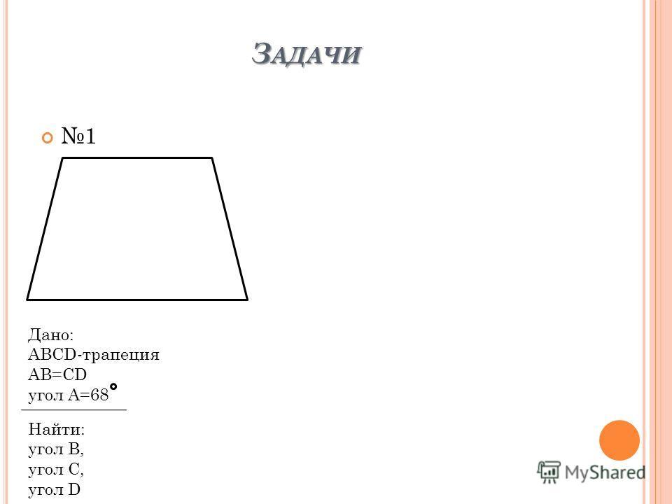 З АДАЧИ 1 Дано: ABCD-трапеция AB=CD yгол A=68 Найти: угол B, угол С, угол D