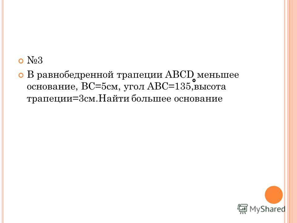 3 В равнобедренной трапеции ABCD меньшее основание, BC=5см, угол ABC=135,высота трапеции=3см.Найти большее основание