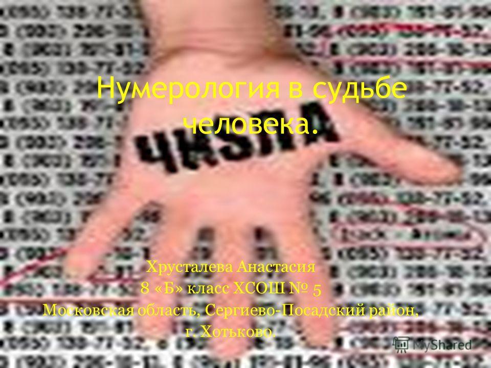 Хрусталева Анастасия 8 «Б» класс ХСОШ 5 Московская область, Сергиево-Посадский район, г. Хотьково. Нумерология в судьбе человека.