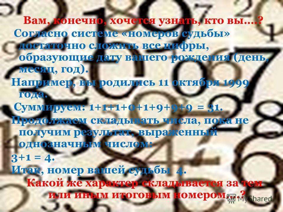 Вам, конечно, хочется узнать, кто вы….? Согласно системе «номеров судьбы» достаточно сложить все цифры, образующие дату вашего рождения (день, месяц, год). Например, вы родились 11 октября 1999 года. Суммируем: 1+1+1+0+1+9+9+9 = 31. Продолжаем склады