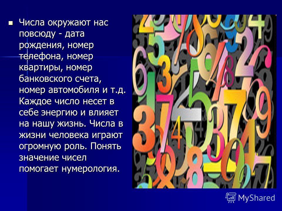 Числа окружают нас повсюду - дата рождения, номер телефона, номер квартиры, номер банковского счета, номер автомобиля и т.д. Каждое число несет в себе энергию и влияет на нашу жизнь. Числа в жизни человека играют огромную роль. Понять значение чисел