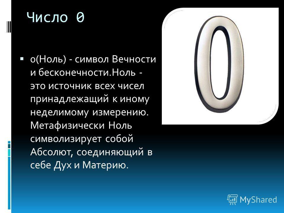Число 0 0(Ноль) - символ Вечности и бесконечности.Ноль - это источник всех чисел принадлежащий к иному неделимому измерению. Метафизически Ноль символизирует собой Абсолют, соединяющий в себе Дух и Материю.