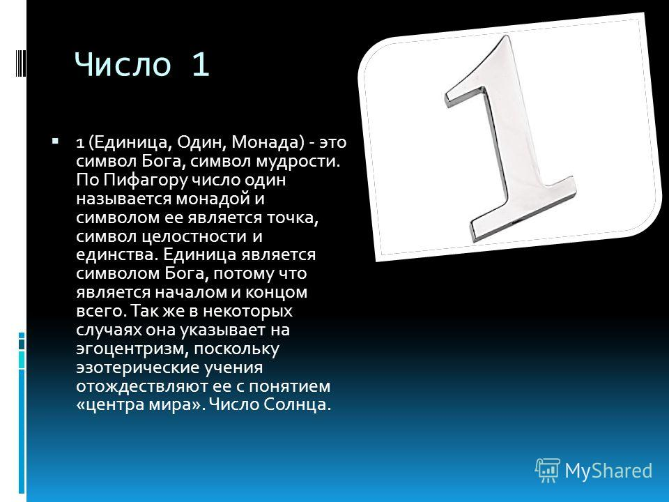 Число 1 1 (Единица, Один, Монада) - это символ Бога, символ мудрости. По Пифагору число один называется монадой и символом ее является точка, символ целостности и единства. Единица является символом Бога, потому что является началом и концом всего. Т