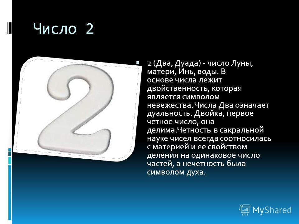 Число 2 2 (Два, Дуада) - число Луны, матери, Инь, воды. В основе числа лежит двойственность, которая является символом невежества. Числа Два означает дуальность. Двойка, первое четное число, она делима.Четность в сакральной науке чисел всегда соотнос