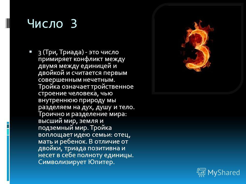 Число 3 3 (Три, Триада) - это число примиряет конфликт между двумя между единицей и двойкой и считается первым совершенным нечетным. Тройка означает тройственное строение человека, чью внутреннюю природу мы разделяем на дух, душу и тело. Троично и ра