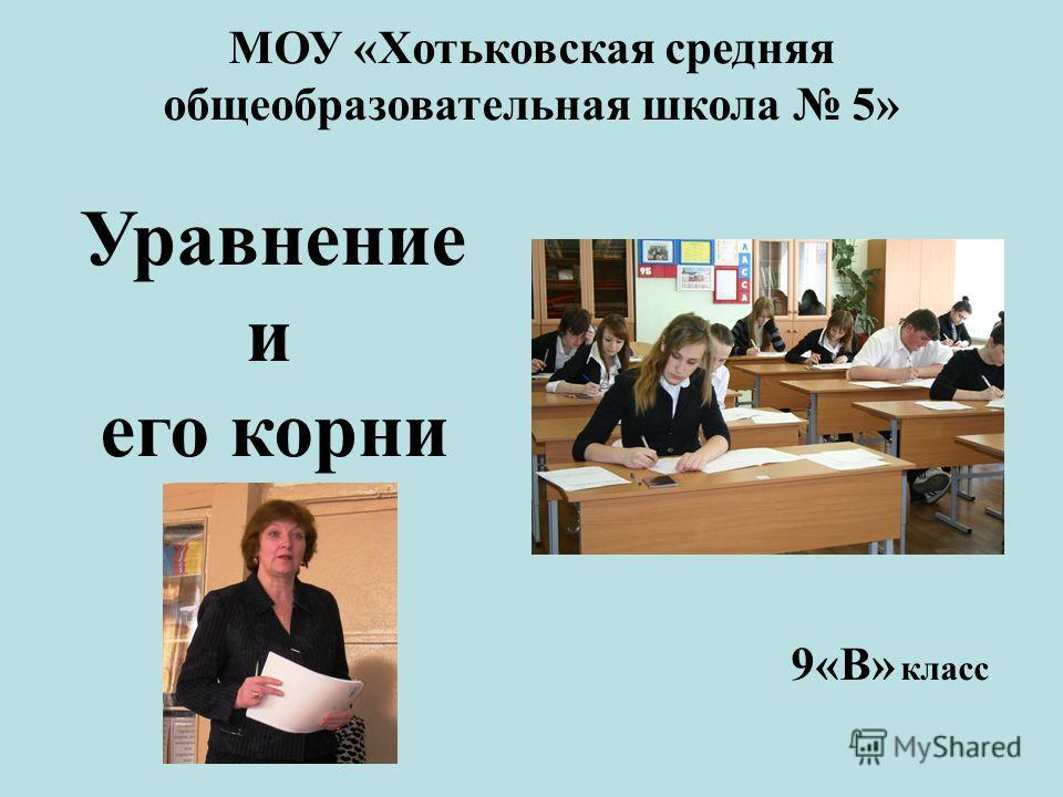 МОУ «Хотьковская средняя общеобразовательная школа 5» Уравнение и его корни 9«В» класс