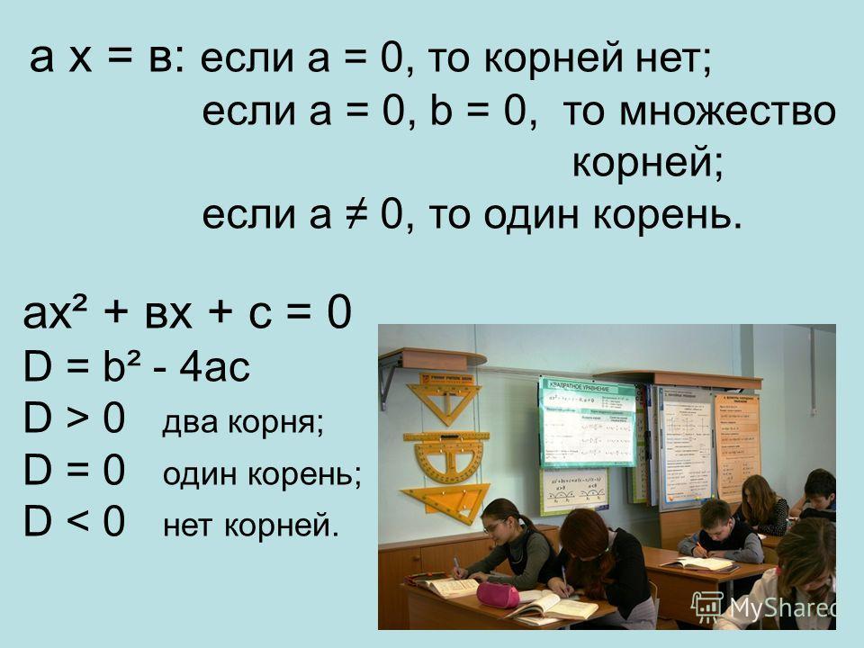 а х = в: если а = 0, то корней нет; если а = 0, b = 0, то множество корней; если а 0, то один корень. ах² + вх + с = 0 D = b² - 4ac D > 0 два корня; D = 0 один корень; D < 0 нет корней.