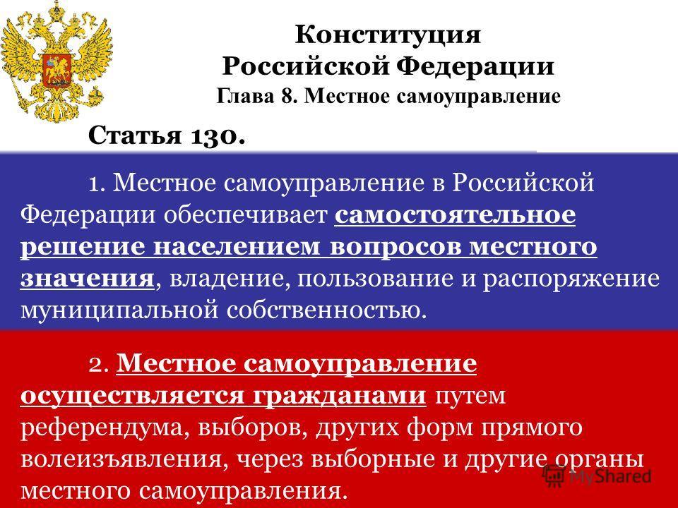 Статья 130. 1. Местное самоуправление в Российской Федерации обеспечивает самостоятельное решение населением вопросов местного значения, владение, пользование и распоряжение муниципальной собственностью. 2. Местное самоуправление осуществляется гражд