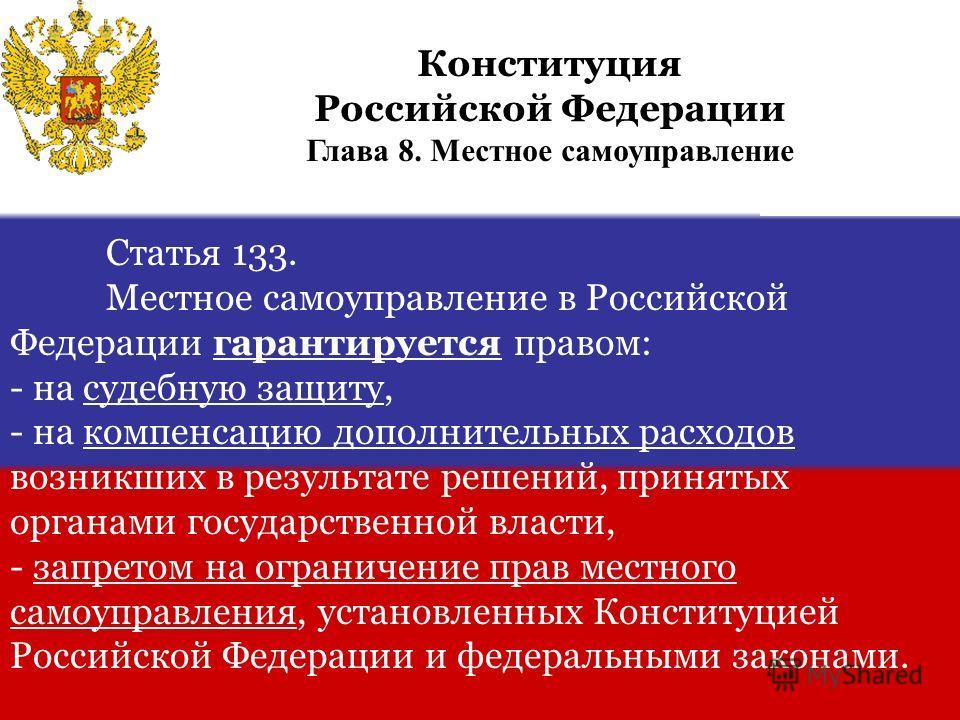 Статья 133. Местное самоуправление в Российской Федерации гарантируется правом: - на судебную защиту, - на компенсацию дополнительных расходов возникших в результате решений, принятых органами государственной власти, - запретом на ограничение прав ме