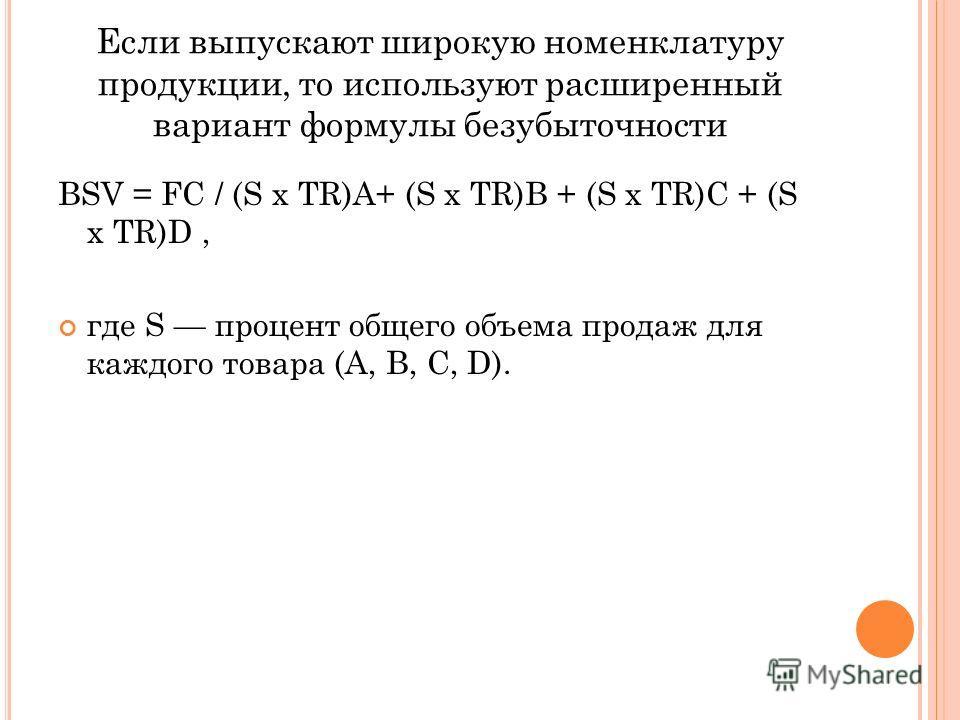 Если выпускают широкую номенклатуру продукции, то используют расширенный вариант формулы безубыточности BSV = FC / (S x TR)A+ (S x TR)B + (S x TR)C + (S x TR)D, где S процент общего объема продаж для каждого товара (A, B, C, D).