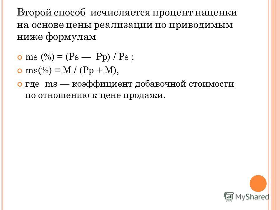Второй способ исчисляется процент наценки на основе цены реализации по приводимым ниже формулам ms (%) = (Ps Pp) / Ps ; ms(%) = M / (Pp + M), где ms коэффициент добавочной стоимости по отношению к цене продажи.