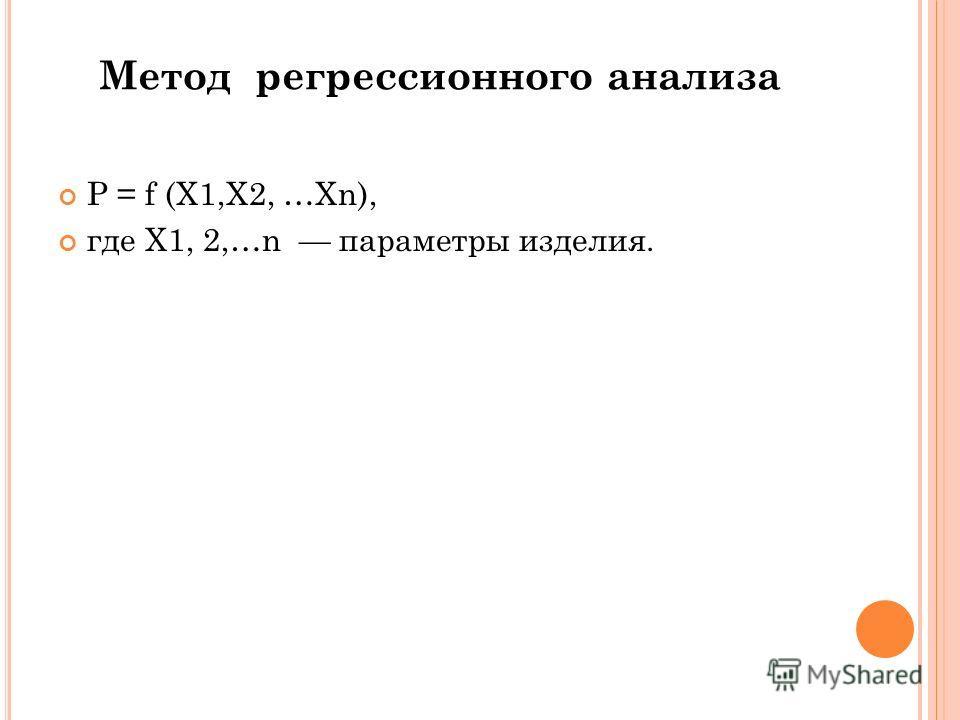 Метод регрессионного анализа P = f (Х1,Х2, …Хn), где Х1, 2,…n параметры изделия.