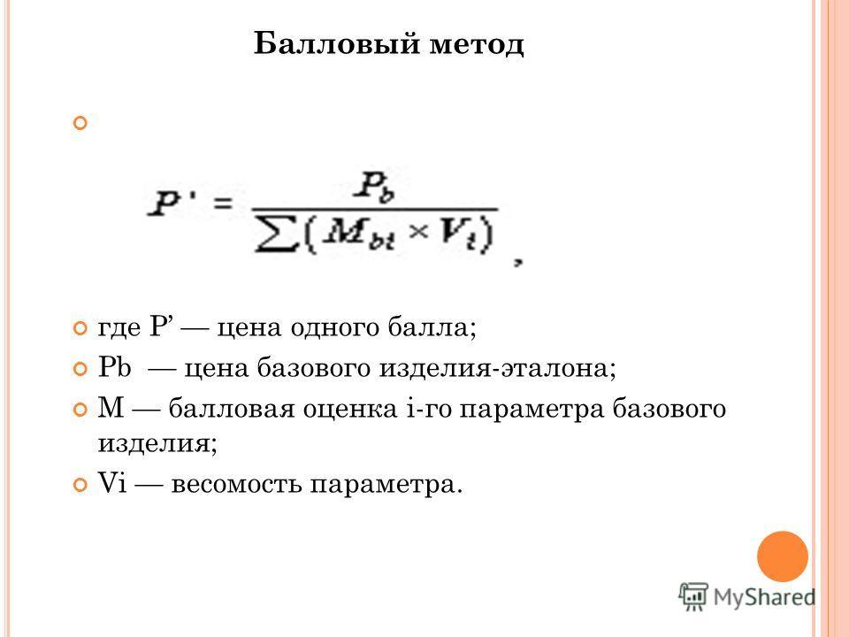 Балловый метод где P цена одного балла; Pb цена базового изделия-эталона; M балловая оценка i-го параметра базового изделия; Vi весомость параметра.