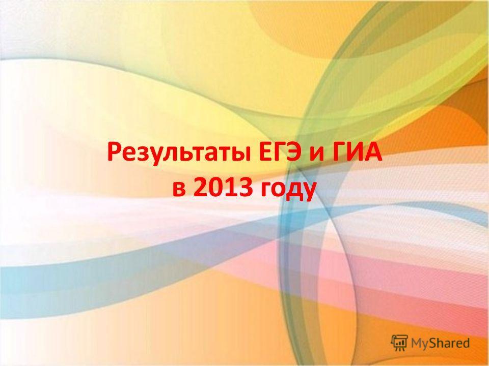 Результаты ЕГЭ и ГИА в 2013 году