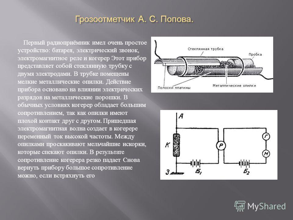 Грозоотметчик А. С. Попова. Первый радиоприёмник имел очень простое устройство : батарея, электрический звонок, электромагнитное реле и когерер Этот прибор представляет собой стеклянную трубку с двумя электродами. В трубке помещены мелкие металлическ