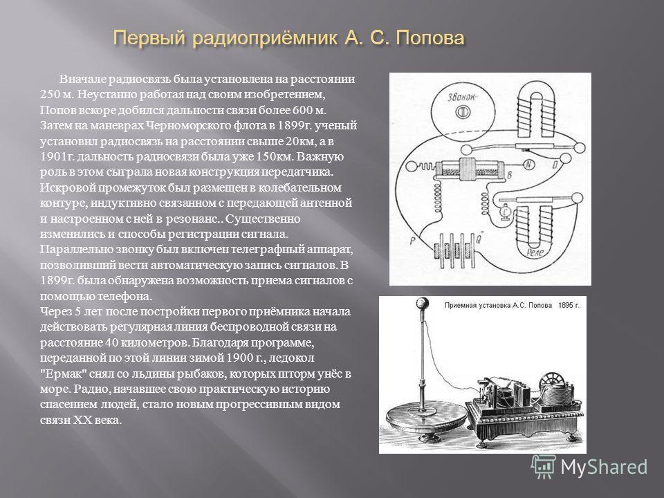 Первый радиоприёмник А. С. Попова Вначале радиосвязь была установлена на расстоянии 250 м. Неустанно работая над своим изобретением, Попов вскоре добился дальности связи более 600 м. Затем на маневрах Черноморского флота в 1899 г. ученый установил ра