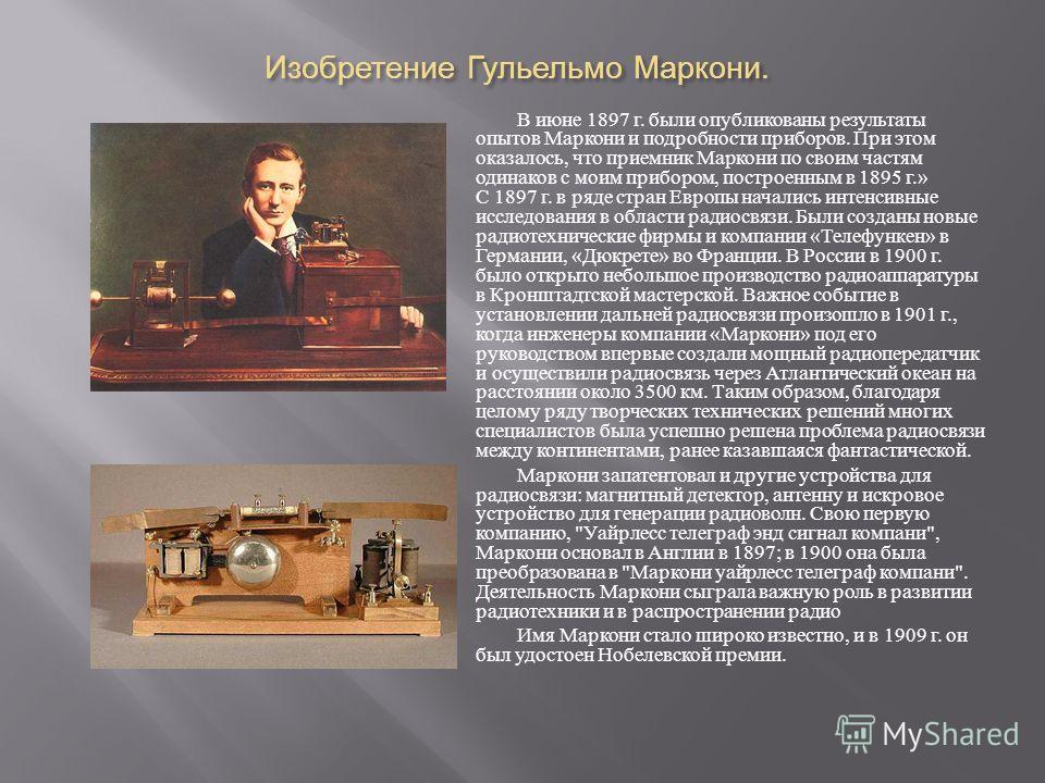 Изобретение Гульельмо Маркони. В июне 1897 г. были опубликованы результаты опытов Маркони и подробности приборов. При этом оказалось, что приемник Маркони по своим частям одинаков с моим прибором, построенным в 1895 г.» С 1897 г. в ряде стран Европы
