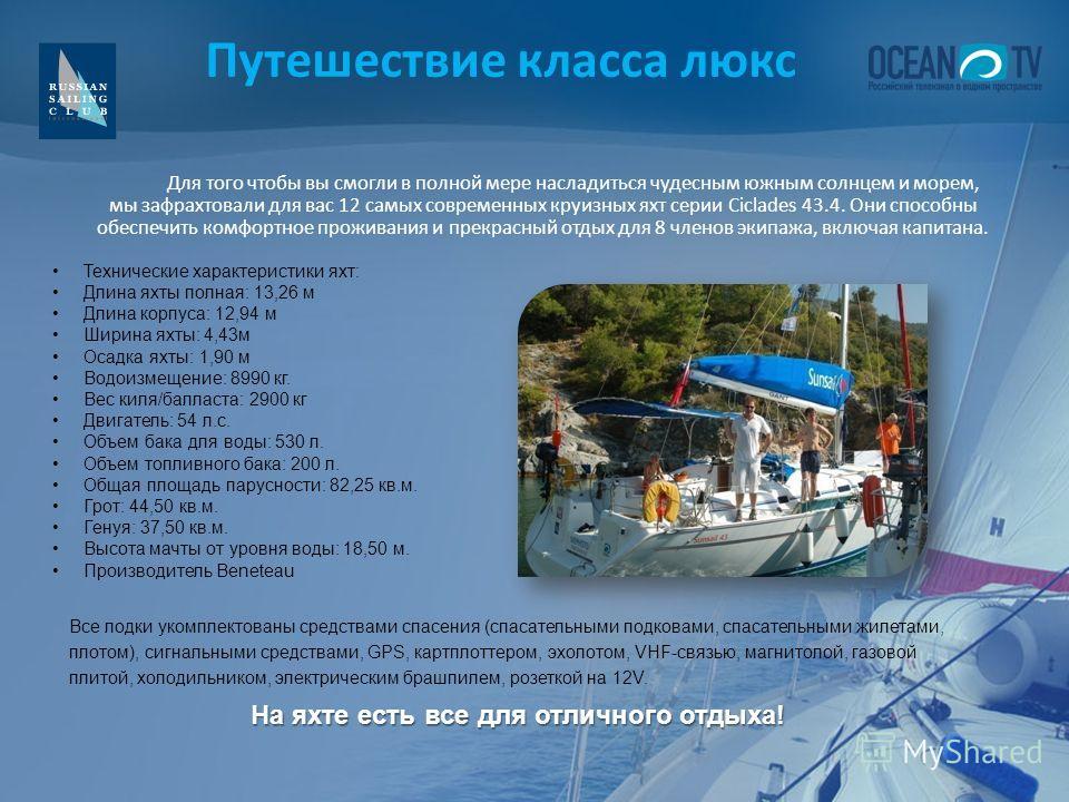 Путешествие класса люкс Технические характеристики яхт: Длина яхты полная: 13,26 м Длина корпуса: 12,94 м Ширина яхты: 4,43м Осадка яхты: 1,90 м Водоизмещение: 8990 кг. Вес киля/балласта: 2900 кг Двигатель: 54 л.с. Объем бака для воды: 530 л. Объем т