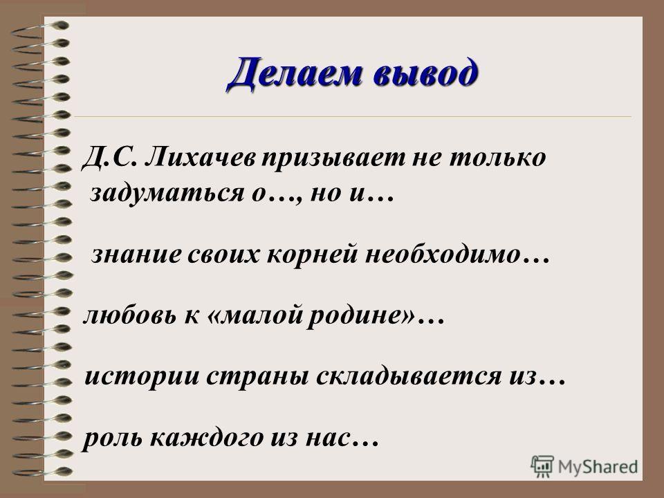 Делаем вывод Д.С. Лихачев призывает не только задуматься о…, но и… знание своих корней необходимо… любовь к «малой родине»… истории страны складывается из… роль каждого из нас…