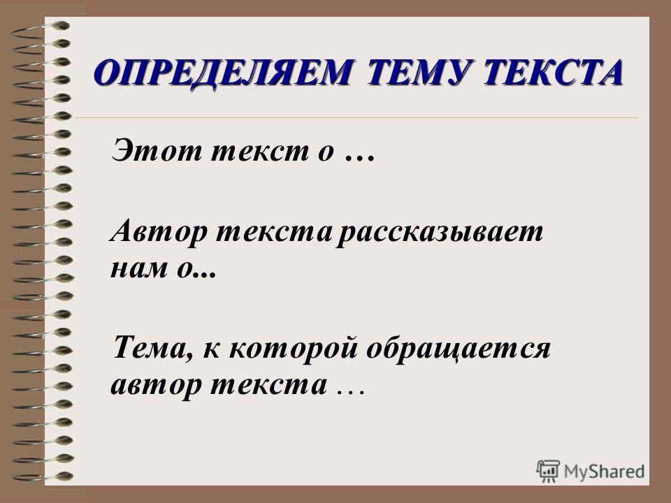 ОПРЕДЕЛЯЕМ ТЕМУ ТЕКСТА Этот текст о … Автор текста рассказывает нам о... Тема, к которой обращается автор текста …