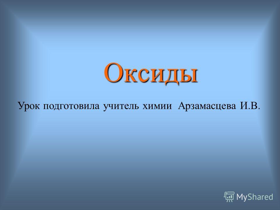 Оксиды Урок подготовила учитель химии Арзамасцева И.В.