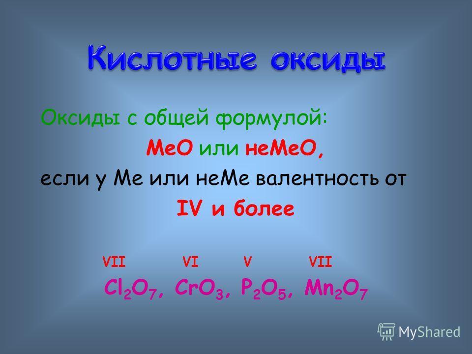 Оксиды с общей формулой: МеО или неМеО, если у Ме или неМе валентность от IV и более VII VI V VII Сl 2 O 7, CrO 3, P 2 O 5, Mn 2 O 7