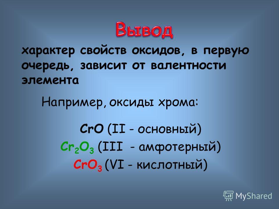 характер свойств оксидов, в первую очередь, зависит от валентности элемента Например, оксиды хрома: CrO (II - основный) Cr 2 O 3 (III - амфотерный) CrO 3 (VI - кислотный)