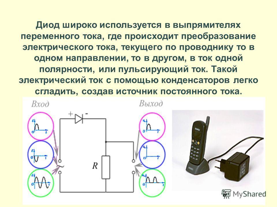 Диод широко используется в выпрямителях переменного тока, где происходит преобразование электрического тока, текущего по проводнику то в одном направлении, то в другом, в ток одной полярности, или пульсирующий ток. Такой электрический ток с помощью к