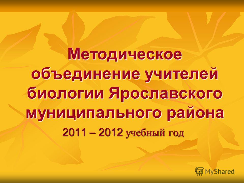 Методическое объединение учителей биологии Ярославского муниципального района 2011 – 2012 учебный год