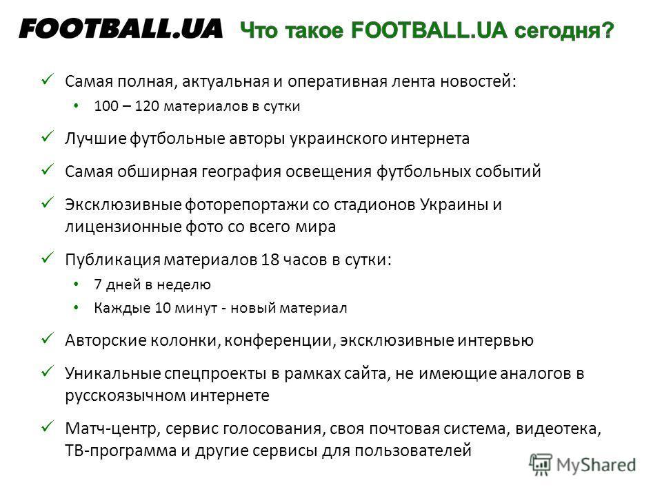 Самая полная, актуальная и оперативная лента новостей: 100 – 120 материалов в сутки Лучшие футбольные авторы украинского интернета Самая обширная география освещения футбольных событий Эксклюзивные фоторепортажи со стадионов Украины и лицензионные фо