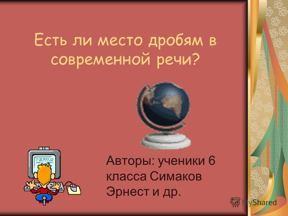 Есть ли место дробям в современной речи? Авторы: ученики 6 класса Симаков Эрнест и др.