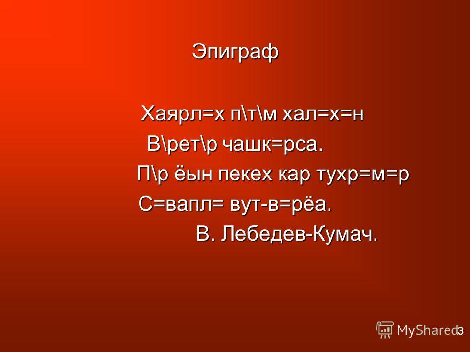 Эпиграф Хаярл=х п\т\м хал=х=н Хаярл=х п\т\м хал=х=н В\рет\р чашк=рса. П\р ёын пекех кар тухр=м=р П\р ёын пекех кар тухр=м=р С=вапл= вут-в=рёа. В. Лебедев-Кумач. В. Лебедев-Кумач. 3