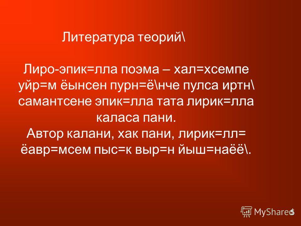 Литература теорий\ Лиро-эпик=лла поэма – хал=хсемпе уйр=м ёынсен пурн=ё\нче пулса иртн\ самантсене эпик=лла тата лирик=лла каласа пани. Автор калани, хак пани, лирик=лл= ёавр=мсем пыс=к выр=н йыш=наёё\. 5