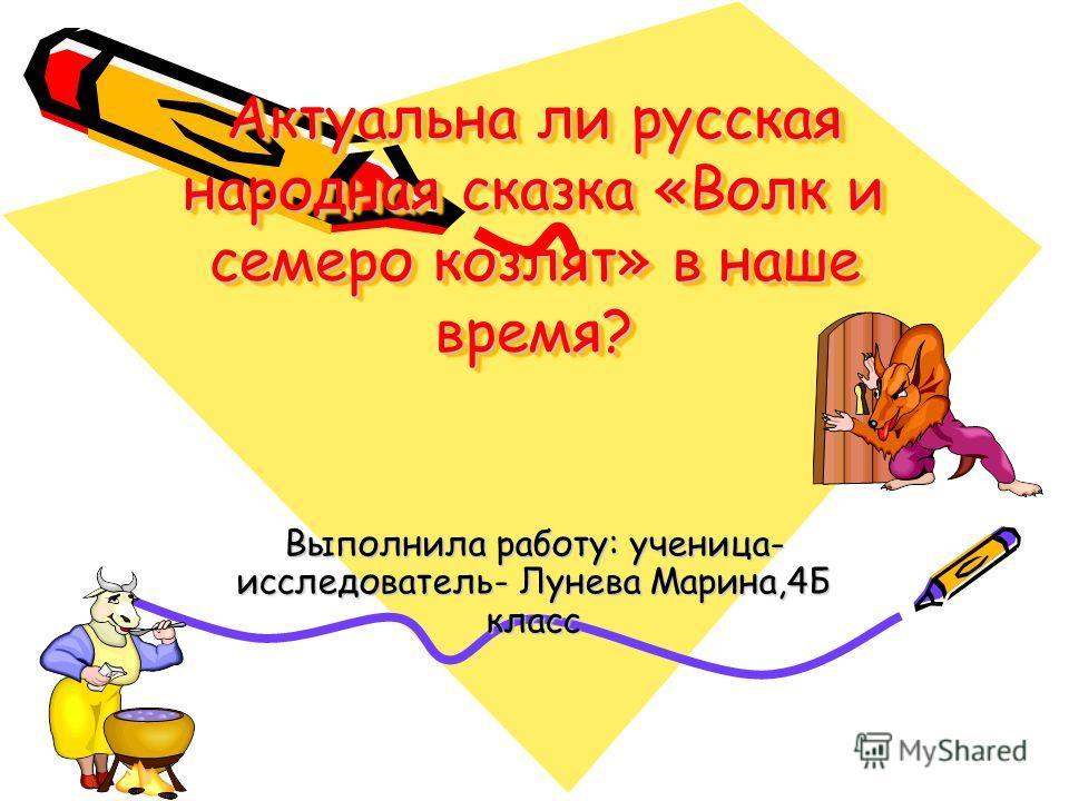 Актуальна ли русская народная сказка «Волк и семеро козлят» в наше время? Актуальна ли русская народная сказка «Волк и семеро козлят» в наше время? Выполнила работу: ученица- исследователь- Лунева Марина,4Б класс