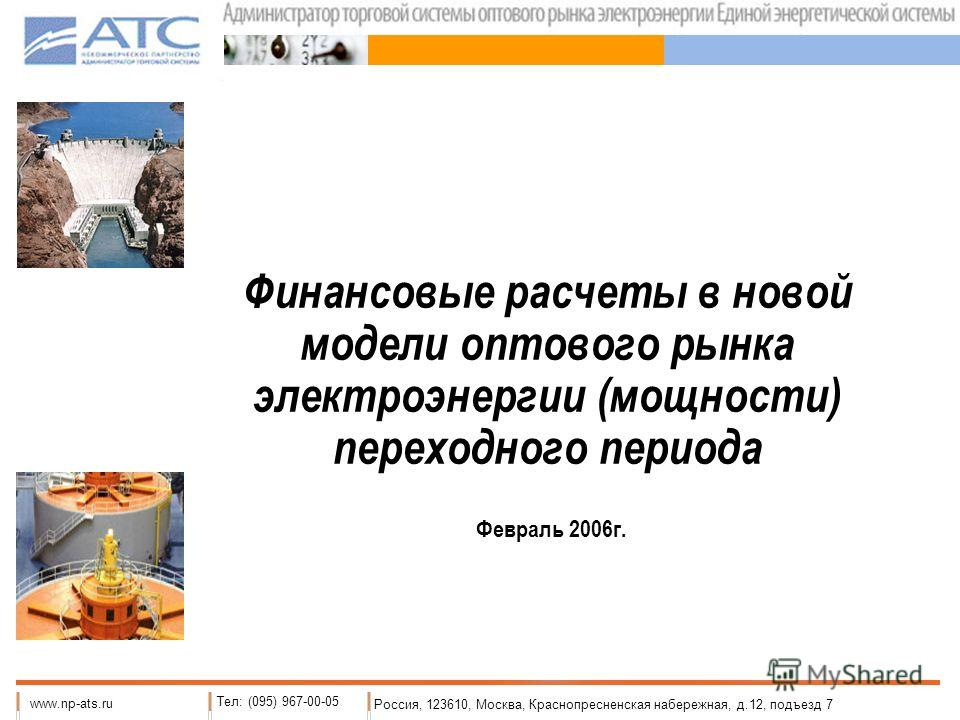 Финансовые расчеты в новой модели оптового рынка электроэнергии (мощности) переходного периода Россия, 123610, Москва, Краснопресненская набережная, д.12, подъезд 7 www.np-ats.ru Тел: (095) 967-00-05 Февраль 2006г.