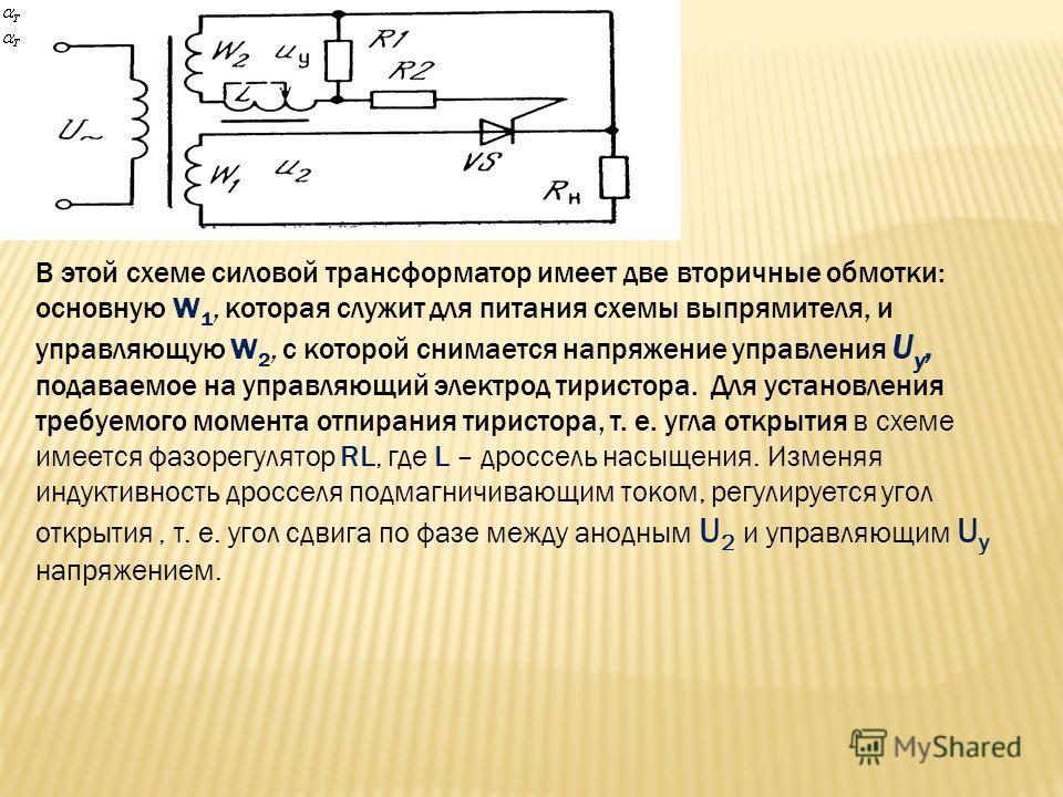 В этой схеме силовой трансформатор имеет две вторичные обмотки: основную W 1, которая служит для питания схемы выпрямителя, и управляющую W 2, с которой снимается напряжение управления U у, подаваемое на управляющий электрод тиристора. Для установлен