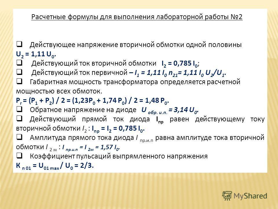 Расчетные формулы для выполнения лабораторной работы 2 Действующее напряжение вторичной обмотки одной половины U 2 = 1,11 U 0. Действующий ток вторичной обмотки I 2 = 0,785 I 0 ; Действующий ток первичной – I 1 = 1,11 I 0 n 21 = 1,11 I 0 U 2 /U 1. Га