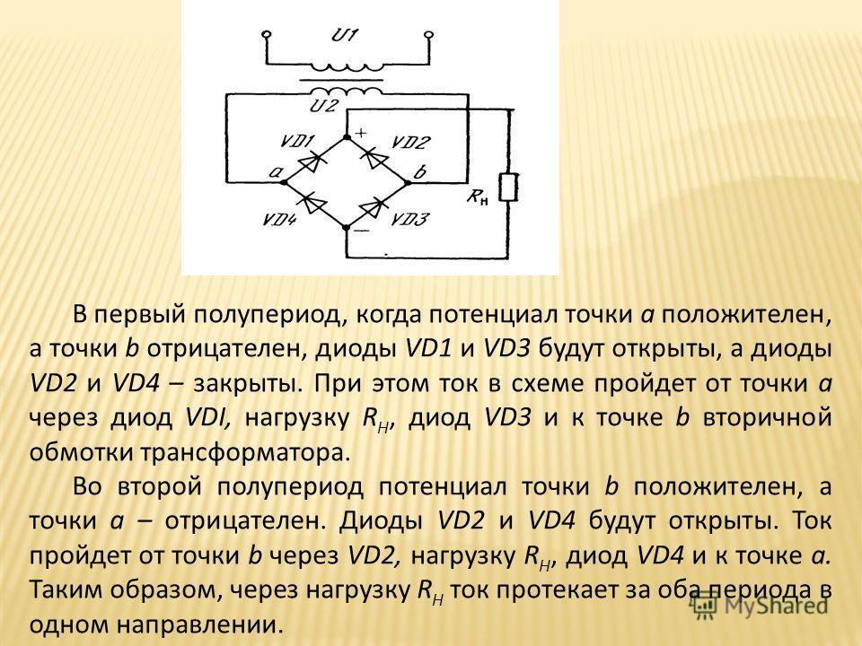 В первый полупериод, когда потенциал точки а положителен, а точки b отрицателен, диоды VD1 и VD3 будут открыты, а диоды VD2 и VD4 – закрыты. При этом ток в схеме пройдет от точки а через диод VDI, нагрузку R H, диод VD3 и к точке b вторичной обмотки