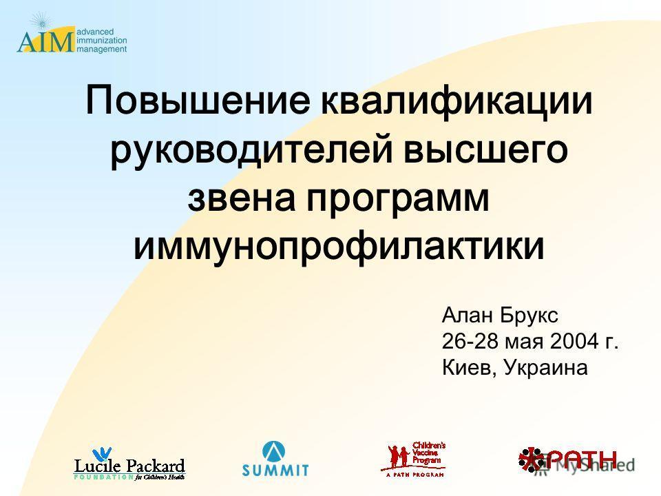 Повышение квалификации руководителей высшего звена программ иммунопрофилактики Алан Брукс 26-28 мая 2004 г. Киев, Украина