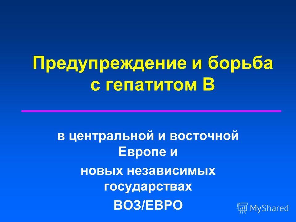 Предупреждение и борьба с гепатитом В в центральной и восточной Европе и новых независимых государствах ВОЗ/ЕВРО