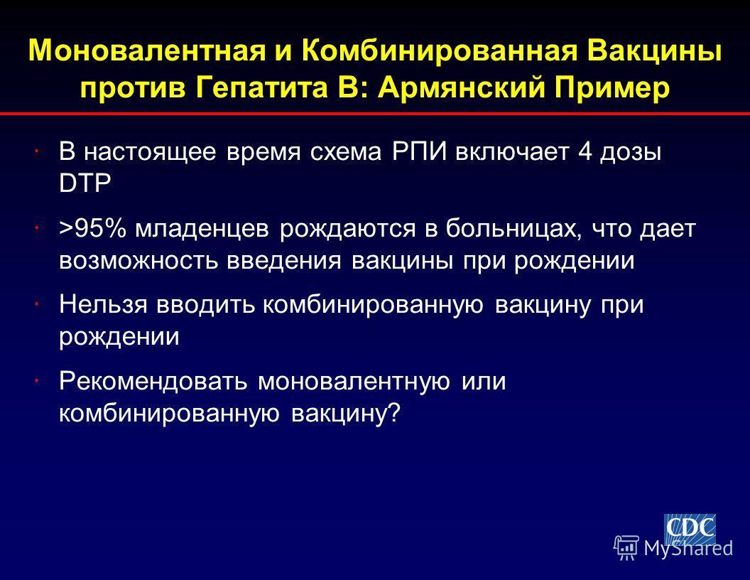 Моновалентная и Комбинированная Вакцины против Гепатита В: Армянский Пример ·В настоящее время схема РПИ включает 4 дозы DTP ·>95% младенцев рождаются в больницах, что дает возможность введения вакцины при рождении ·Нельзя вводить комбинированную вак